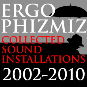 Ergo Phizmiz - 'Collected Sound Installations 2002-2010'