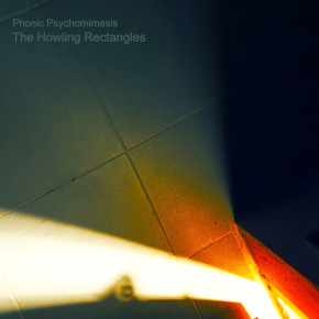Phonic Psychomimesis - 'The Howling Rectangles'